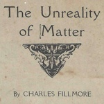 Charles Fillmore — The Unreality of Matter