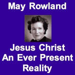 May Rowland — Jesus Christ, An Ever Present Reality