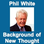 Phil White Background of New Thought