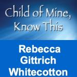 Child of Mine, Know This by Rebecca Gittrich Whitecotton