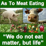 "As To Meat Eating - ""We do not eat matter, but life"""